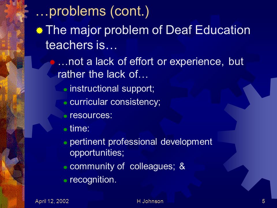 April 12, 2002H Johnson5 …problems (cont.) The major problem of Deaf Education teachers is… …not a lack of effort or experience, but rather the lack of… instructional support; curricular consistency; resources: time: pertinent professional development opportunities; community of colleagues; & recognition.