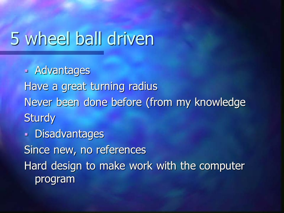 5 wheel ball driven Advantages Advantages Have a great turning radius Never been done before (from my knowledge Sturdy Disadvantages Disadvantages Since new, no references Hard design to make work with the computer program