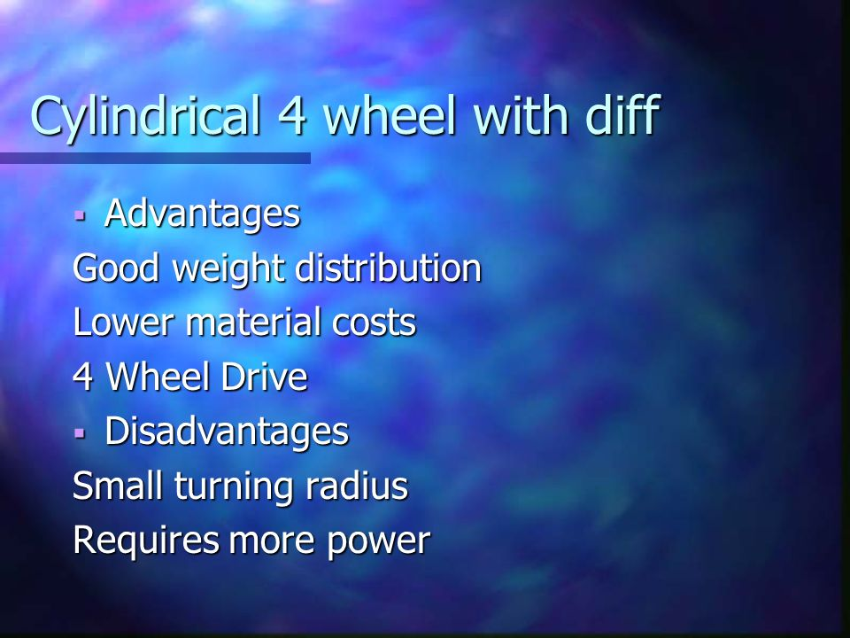 Cylindrical 4 wheel with diff Advantages Advantages Good weight distribution Lower material costs 4 Wheel Drive Disadvantages Disadvantages Small turning radius Requires more power