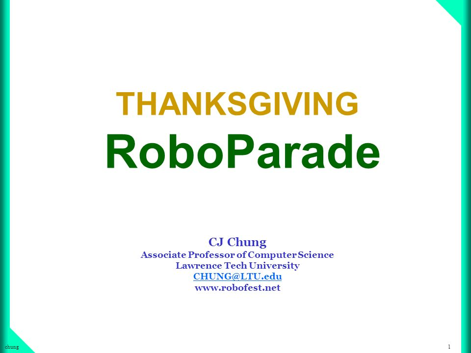 1chung THANKSGIVING RoboParade CJ Chung Associate Professor of Computer Science Lawrence Tech University CHUNG@LTU.edu www.robofest.net CHUNG@LTU.edu