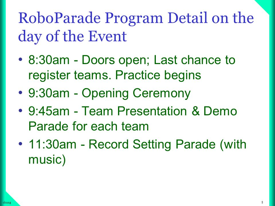 8chung RoboParade Program Detail on the day of the Event 8:30am - Doors open; Last chance to register teams.
