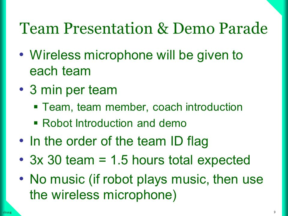 9chung Team Presentation & Demo Parade Wireless microphone will be given to each team 3 min per team Team, team member, coach introduction Robot Introduction and demo In the order of the team ID flag 3x 30 team = 1.5 hours total expected No music (if robot plays music, then use the wireless microphone)
