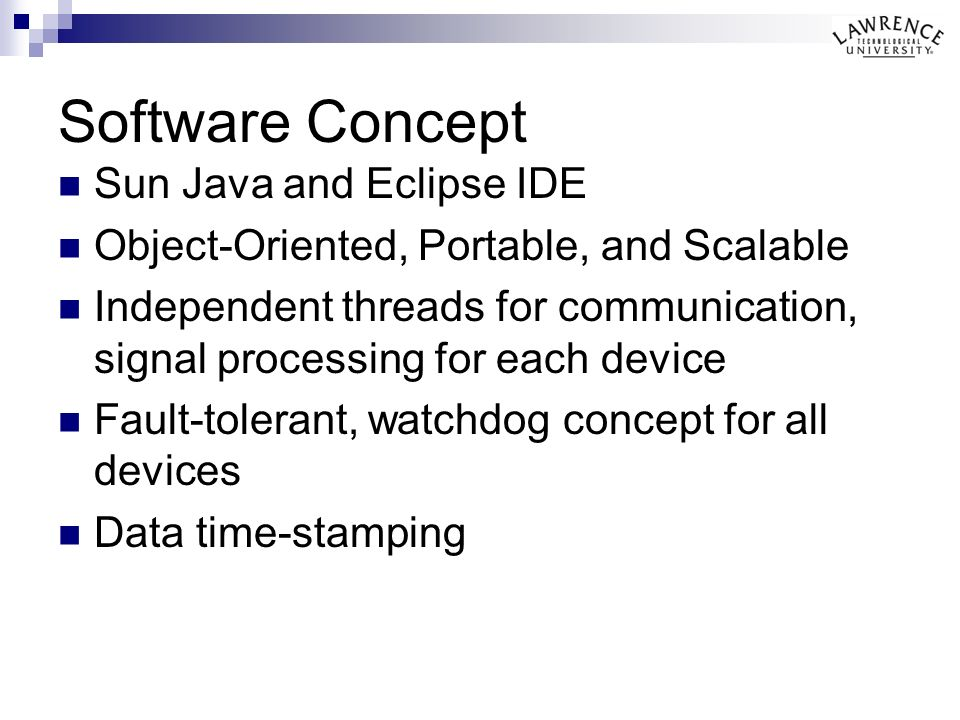 Software Concept Sun Java and Eclipse IDE Object-Oriented, Portable, and Scalable Independent threads for communication, signal processing for each device Fault-tolerant, watchdog concept for all devices Data time-stamping