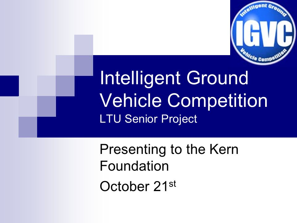Intelligent Ground Vehicle Competition LTU Senior Project Presenting to the Kern Foundation October 21 st