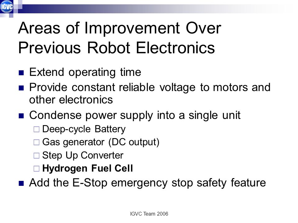 IGVC Team 2006 Areas of Improvement Over Previous Robot Electronics Extend operating time Provide constant reliable voltage to motors and other electronics Condense power supply into a single unit Deep-cycle Battery Gas generator (DC output) Step Up Converter Hydrogen Fuel Cell Add the E-Stop emergency stop safety feature