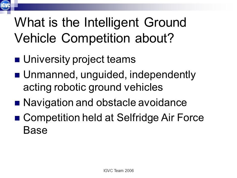 IGVC Team 2006 What is the Intelligent Ground Vehicle Competition about.
