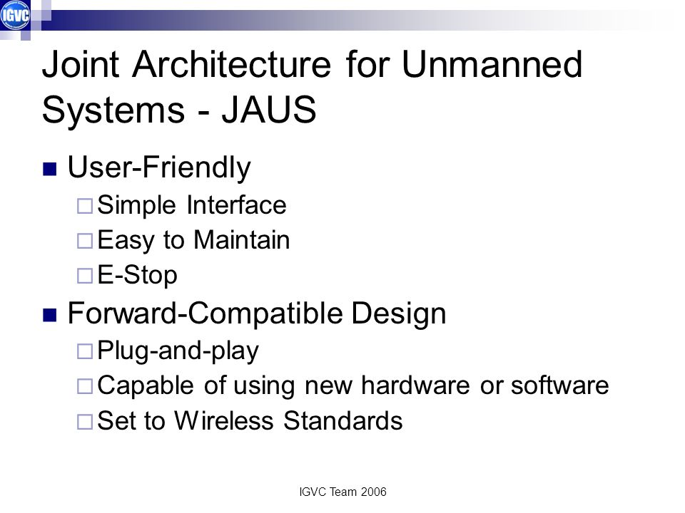 IGVC Team 2006 Joint Architecture for Unmanned Systems - JAUS User-Friendly Simple Interface Easy to Maintain E-Stop Forward-Compatible Design Plug-and-play Capable of using new hardware or software Set to Wireless Standards