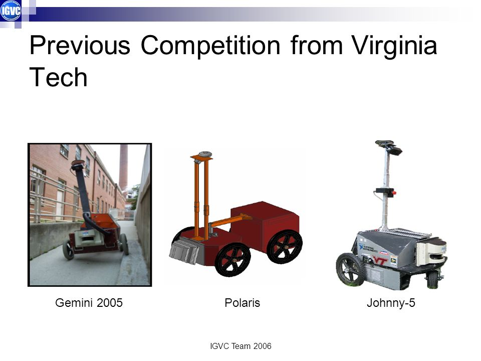 IGVC Team 2006 Previous Competition from Virginia Tech Gemini 2005Johnny-5Polaris