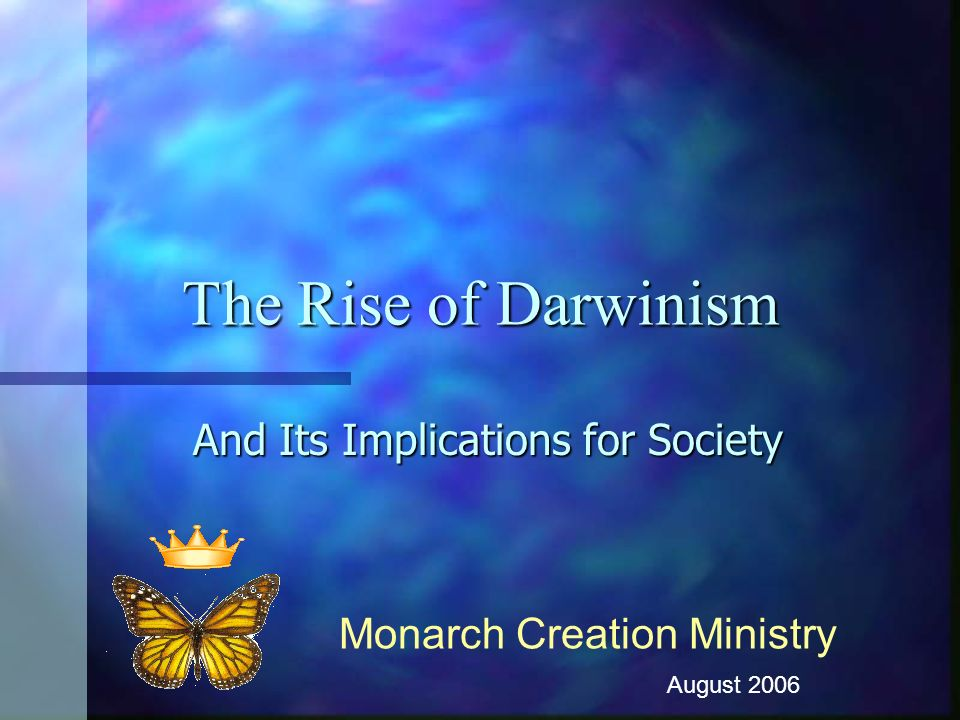 The Rise of Darwinism And Its Implications for Society Monarch Creation Ministry August 2006