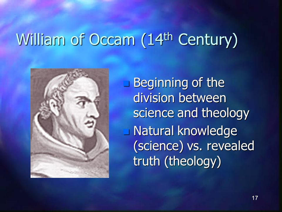 17 William of Occam (14 th Century) n Beginning of the division between science and theology n Natural knowledge (science) vs.