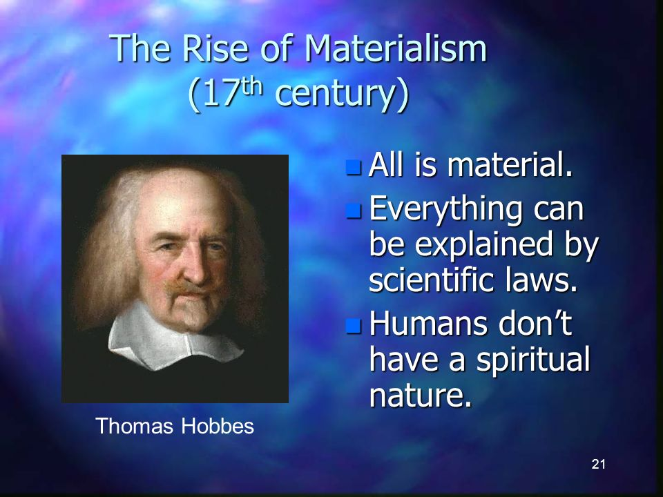 21 The Rise of Materialism (17 th century) n All is material.