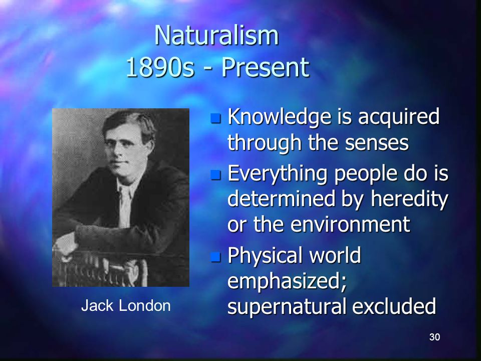 30 Naturalism 1890s - Present n Knowledge is acquired through the senses n Everything people do is determined by heredity or the environment n Physical world emphasized; supernatural excluded Jack London