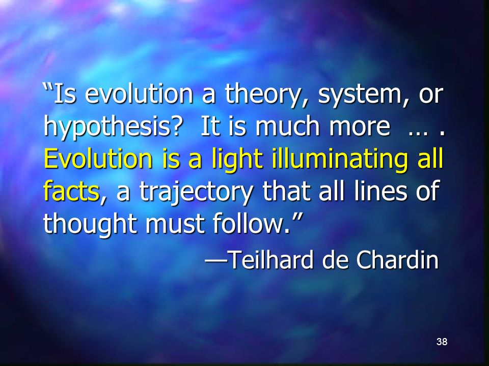 38 Is evolution a theory, system, or hypothesis. It is much more ….