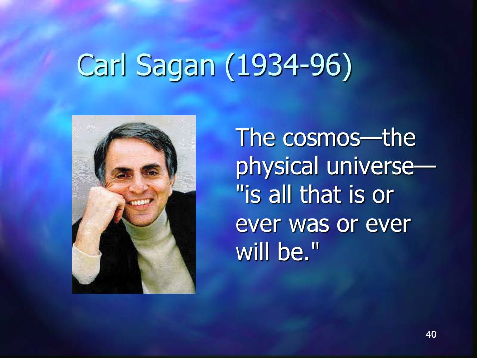40 Carl Sagan (1934-96) The cosmosthe physical universe is all that is or ever was or ever will be.