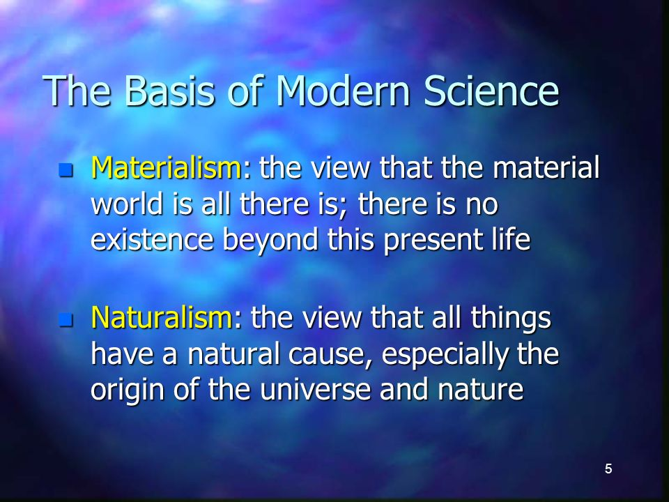 5 The Basis of Modern Science n Materialism: the view that the material world is all there is; there is no existence beyond this present life n Naturalism: the view that all things have a natural cause, especially the origin of the universe and nature