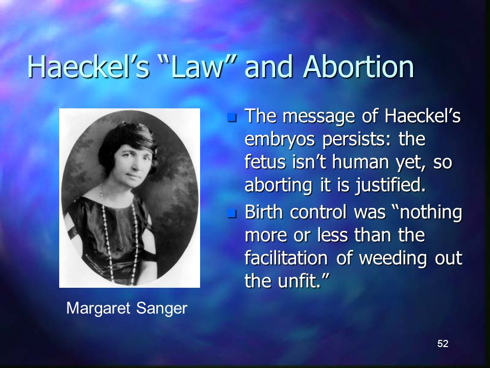 52 Haeckels Law and Abortion n The message of Haeckels embryos persists: the fetus isnt human yet, so aborting it is justified.