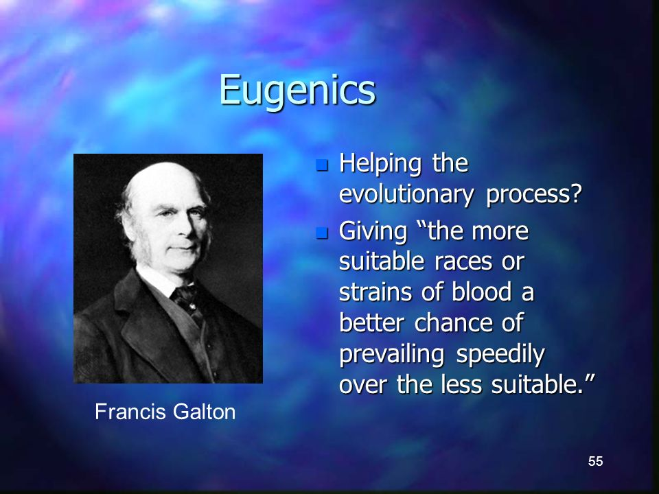 55 Eugenics n Helping the evolutionary process.
