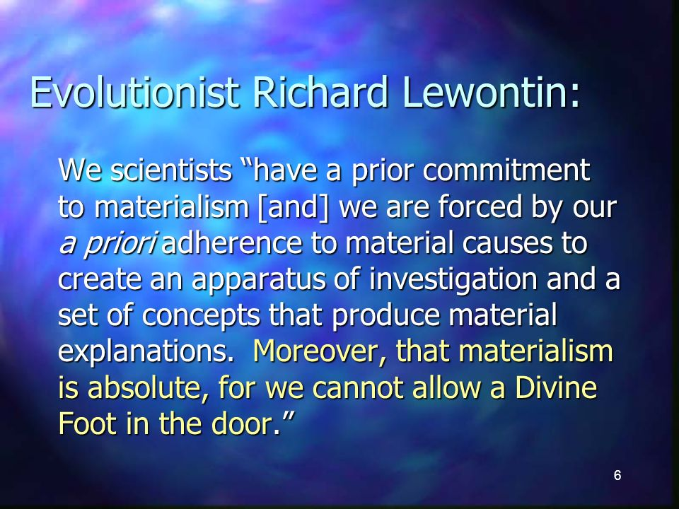 6 Evolutionist Richard Lewontin: We scientists have a prior commitment to materialism [and] we are forced by our a priori adherence to material causes to create an apparatus of investigation and a set of concepts that produce material explanations.