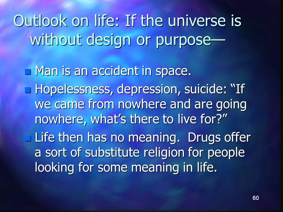 60 Outlook on life: If the universe is without design or purpose n Man is an accident in space.
