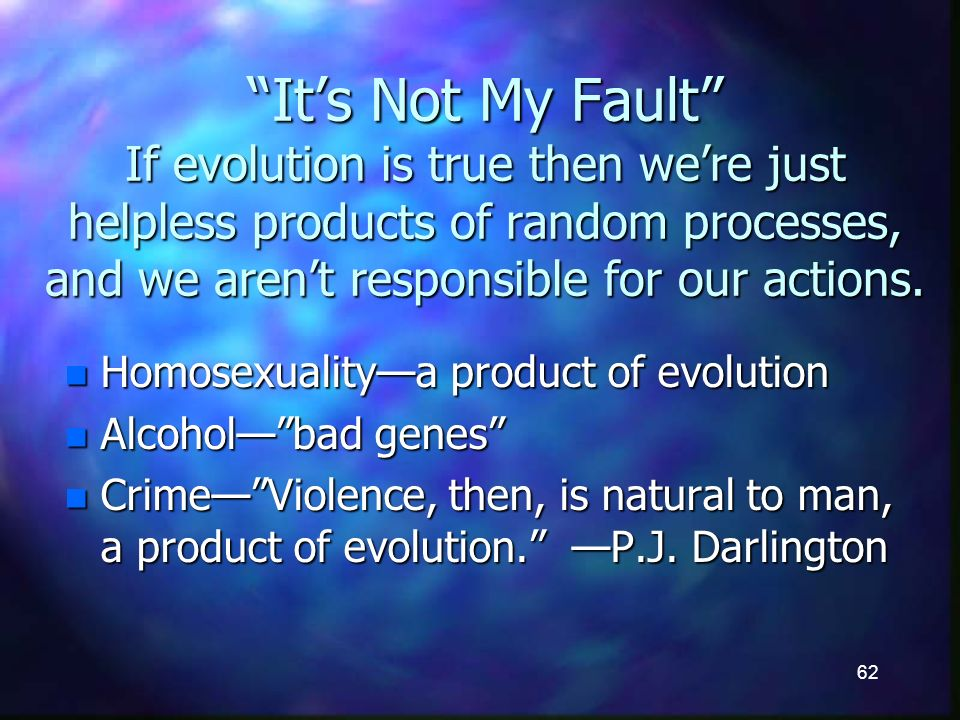 62 Its Not My Fault If evolution is true then were just helpless products of random processes, and we arent responsible for our actions.