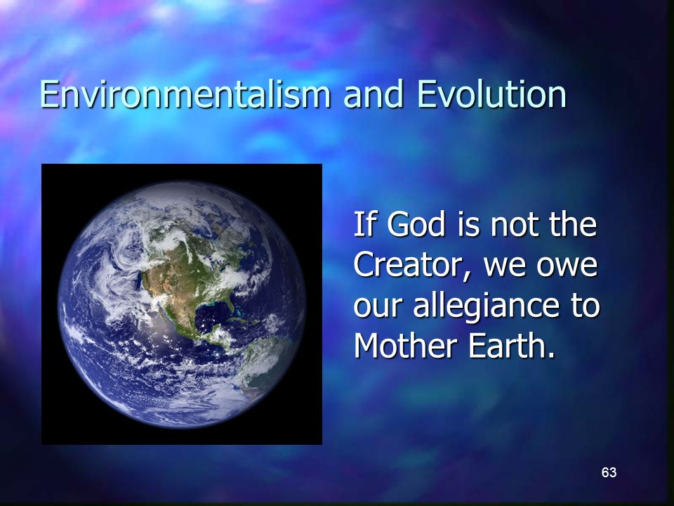63 Environmentalism and Evolution If God is not the Creator, we owe our allegiance to Mother Earth.