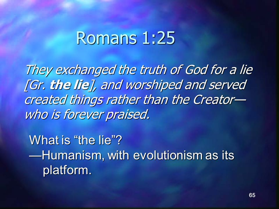 65 Romans 1:25 They exchanged the truth of God for a lie [Gr.