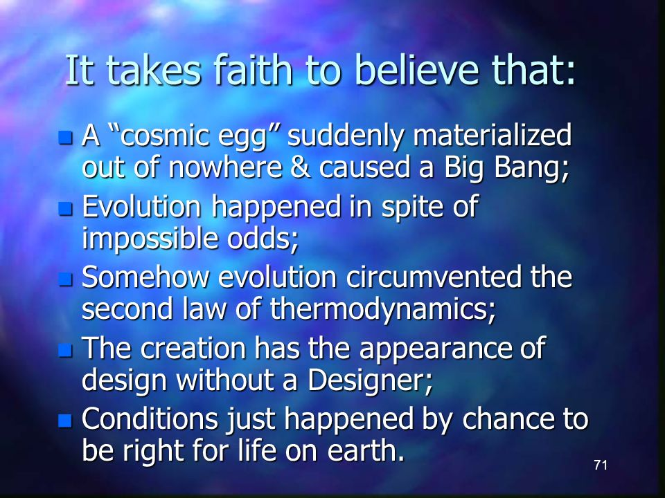 71 It takes faith to believe that: n A cosmic egg suddenly materialized out of nowhere & caused a Big Bang; n Evolution happened in spite of impossible odds; n Somehow evolution circumvented the second law of thermodynamics; n The creation has the appearance of design without a Designer; n Conditions just happened by chance to be right for life on earth.