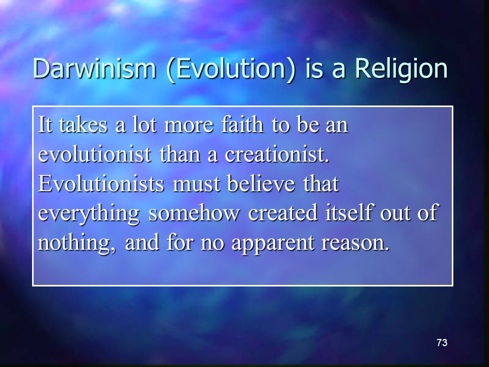 73 Darwinism (Evolution) is a Religion It takes a lot more faith to be an evolutionist than a creationist.