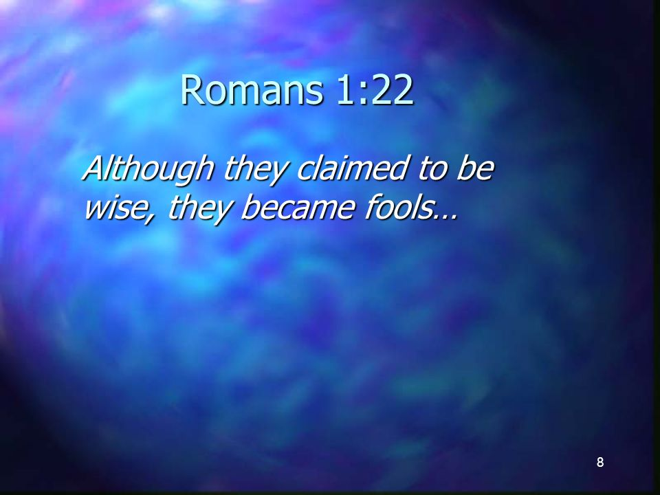8 Romans 1:22 Although they claimed to be wise, they became fools…