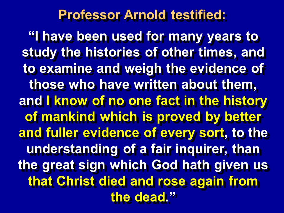 Professor Arnold testified: I have been used for many years to study the histories of other times, and to examine and weigh the evidence of those who have written about them, and I know of no one fact in the history of mankind which is proved by better and fuller evidence of every sort, to the understanding of a fair inquirer, than the great sign which God hath given us that Christ died and rose again from the dead.