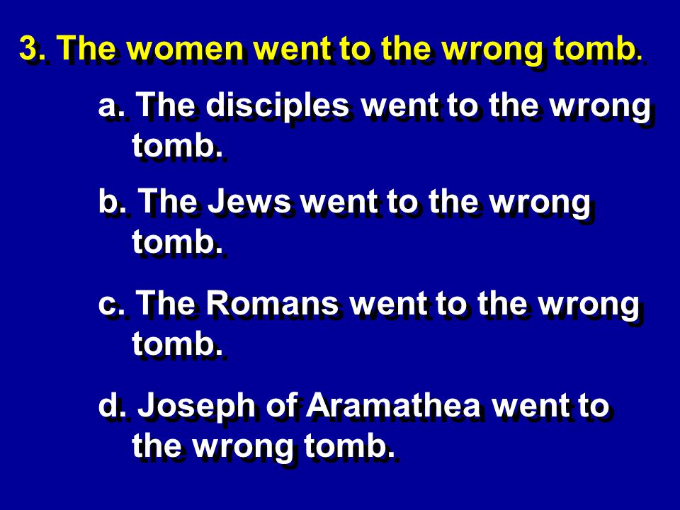 3. The women went to the wrong tomb. b. The Jews went to the wrong tomb.