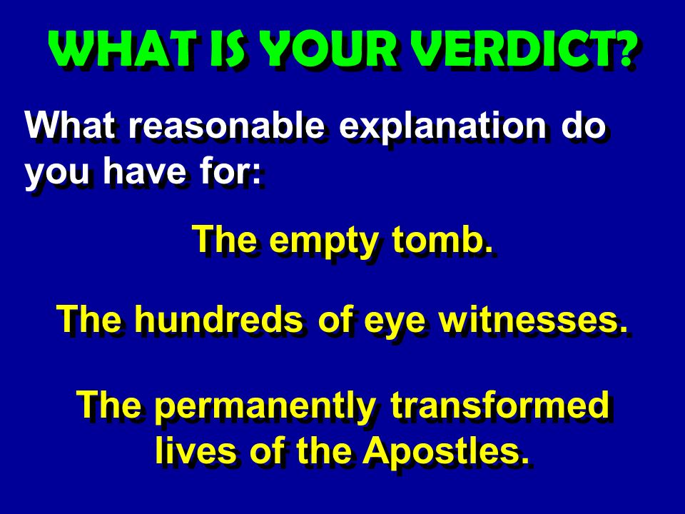 WHAT IS YOUR VERDICT. What reasonable explanation do you have for: The empty tomb.
