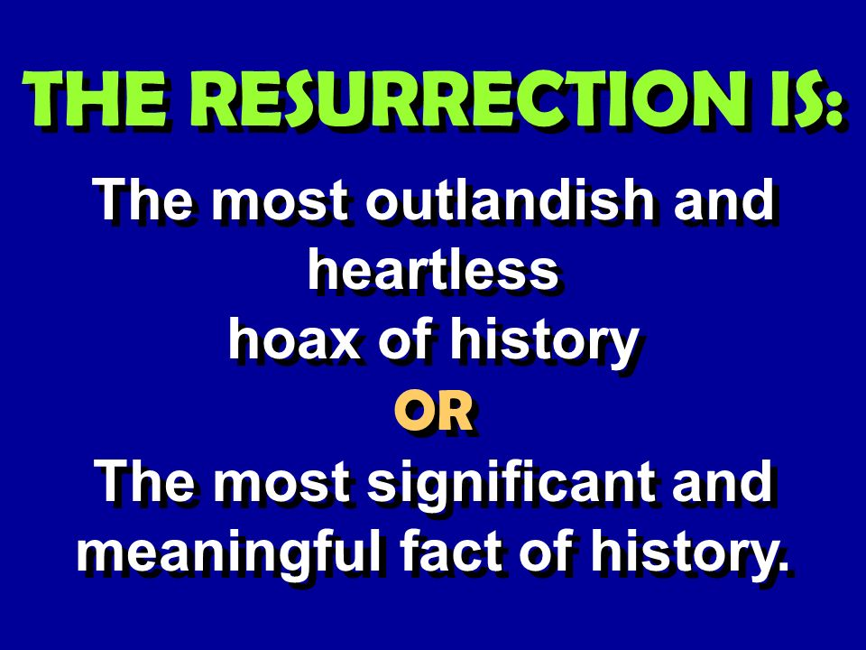 THE RESURRECTION IS: The most outlandish and heartless hoax of history The most outlandish and heartless hoax of history OR The most significant and meaningful fact of history.