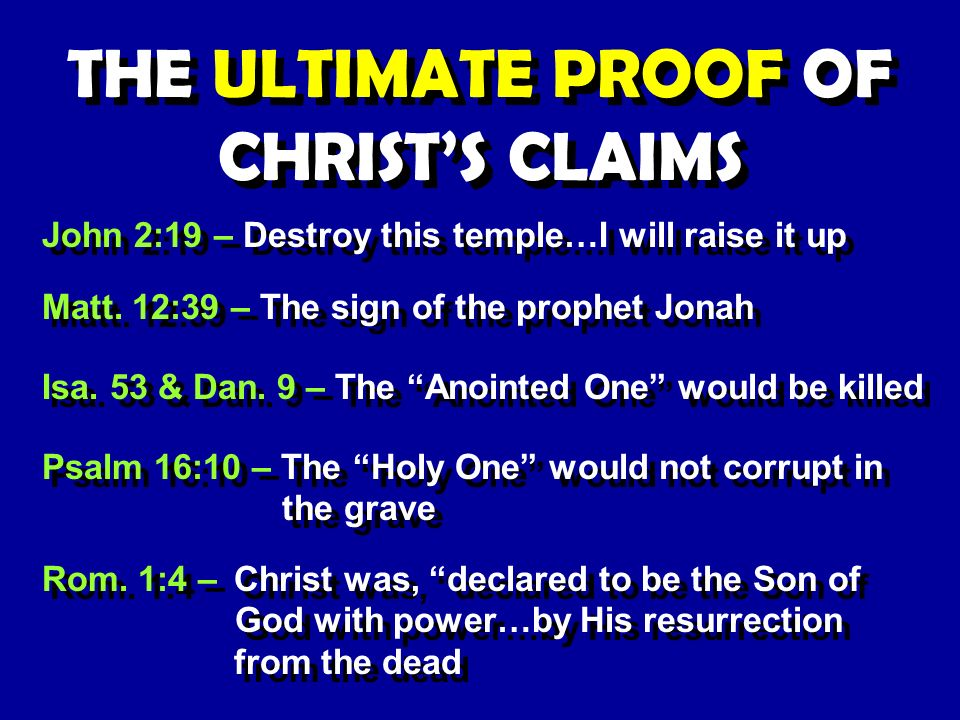 THE ULTIMATE PROOF OF CHRISTS CLAIMS John 2:19 – Destroy this temple…I will raise it up Matt.