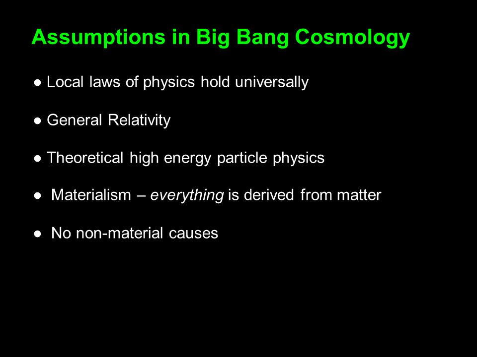 Local laws of physics hold universally General Relativity Theoretical high energy particle physics Materialism – everything is derived from matter No non-material causes Assumptions in Big Bang Cosmology