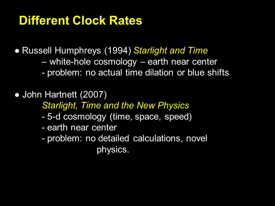 Different Clock Rates Russell Humphreys (1994) Starlight and Time – white-hole cosmology – earth near center - problem: no actual time dilation or blue shifts John Hartnett (2007) Starlight, Time and the New Physics - 5-d cosmology (time, space, speed) - earth near center - problem: no detailed calculations, novel physics.