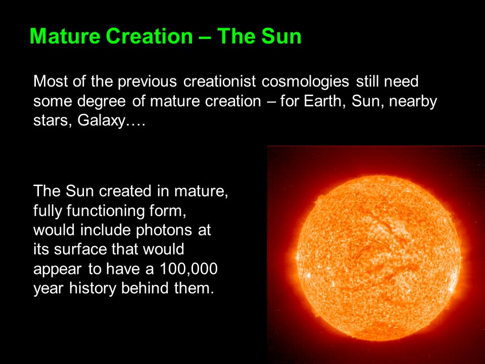Mature Creation – The Sun Most of the previous creationist cosmologies still need some degree of mature creation – for Earth, Sun, nearby stars, Galaxy….