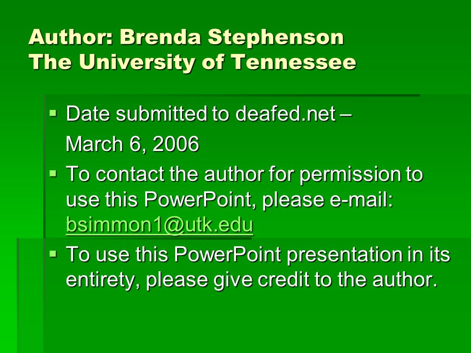 Author: Brenda Stephenson The University of Tennessee Date submitted to deafed.net – Date submitted to deafed.net – March 6, 2006 March 6, 2006 To contact the author for permission to use this PowerPoint, please e-mail: bsimmon1@utk.edu To contact the author for permission to use this PowerPoint, please e-mail: bsimmon1@utk.edu bsimmon1@utk.edu To use this PowerPoint presentation in its entirety, please give credit to the author.