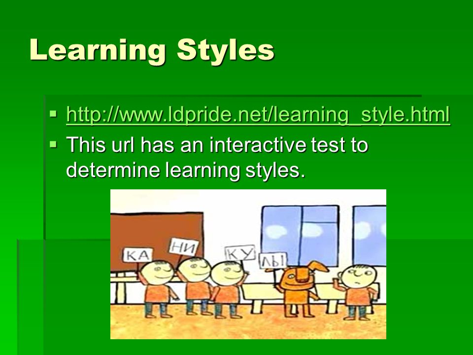 Learning Styles http://www.ldpride.net/learning_style.html http://www.ldpride.net/learning_style.html http://www.ldpride.net/learning_style.html This url has an interactive test to determine learning styles.