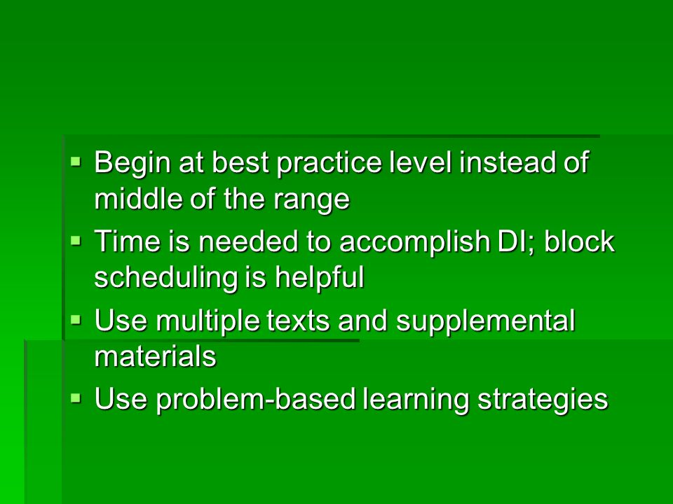 Begin at best practice level instead of middle of the range Begin at best practice level instead of middle of the range Time is needed to accomplish DI; block scheduling is helpful Time is needed to accomplish DI; block scheduling is helpful Use multiple texts and supplemental materials Use multiple texts and supplemental materials Use problem-based learning strategies Use problem-based learning strategies