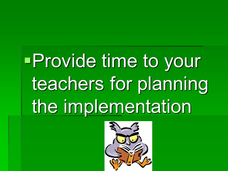 Provide time to your teachers for planning the implementation Provide time to your teachers for planning the implementation