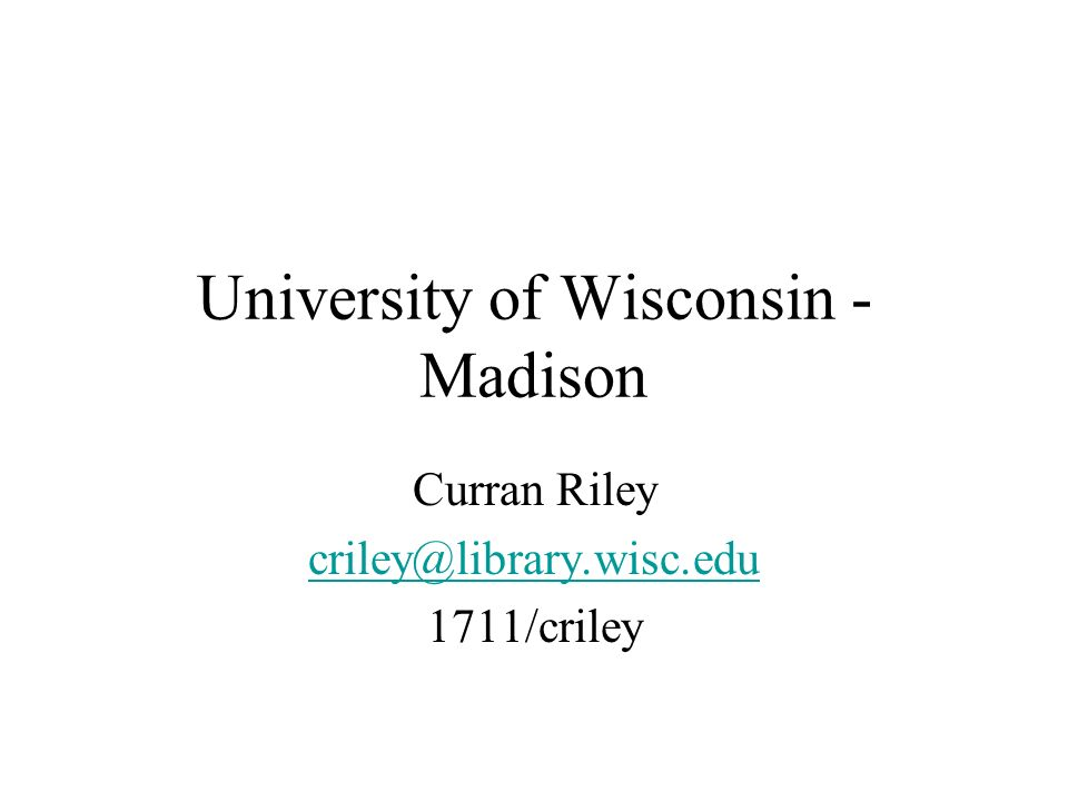 University of Wisconsin - Madison Curran Riley criley@library.wisc.edu 1711/criley