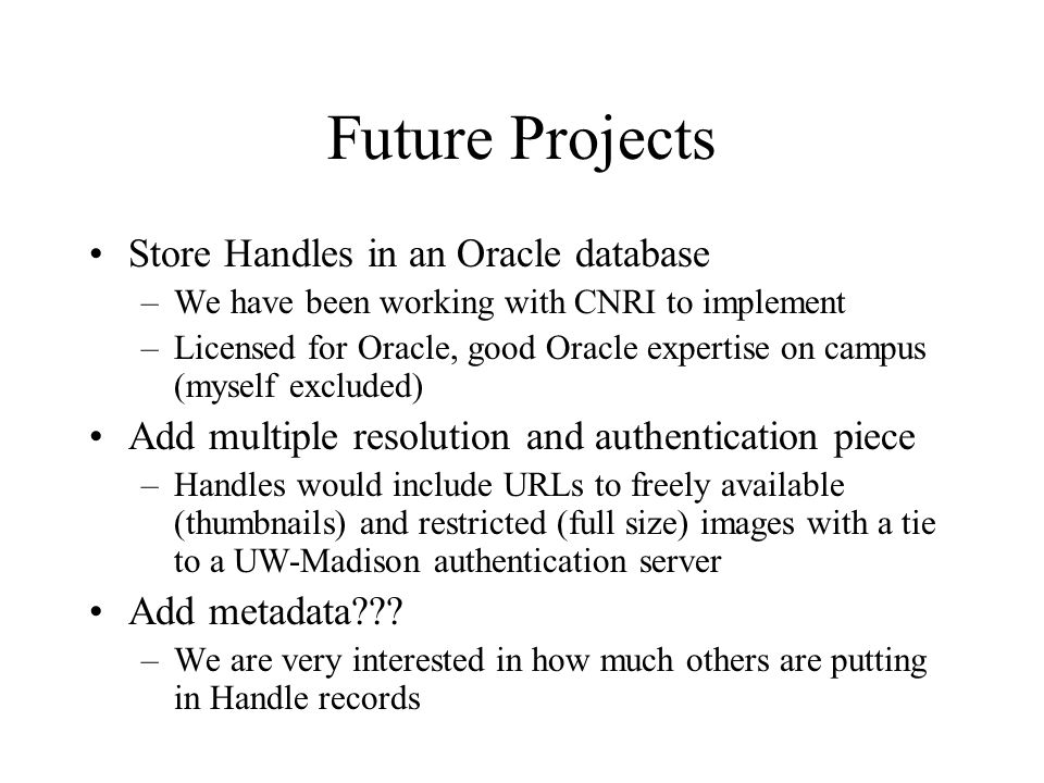 Future Projects Store Handles in an Oracle database –We have been working with CNRI to implement –Licensed for Oracle, good Oracle expertise on campus (myself excluded) Add multiple resolution and authentication piece –Handles would include URLs to freely available (thumbnails) and restricted (full size) images with a tie to a UW-Madison authentication server Add metadata .