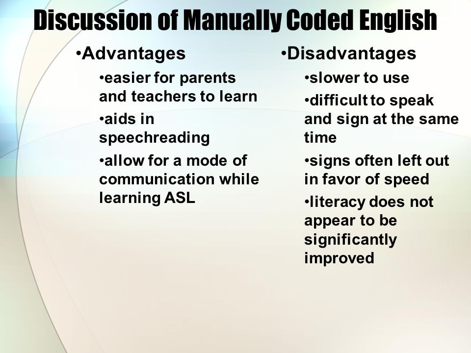 Discussion of Manually Coded English Advantages easier for parents and teachers to learn aids in speechreading allow for a mode of communication while learning ASL Disadvantages slower to use difficult to speak and sign at the same time signs often left out in favor of speed literacy does not appear to be significantly improved