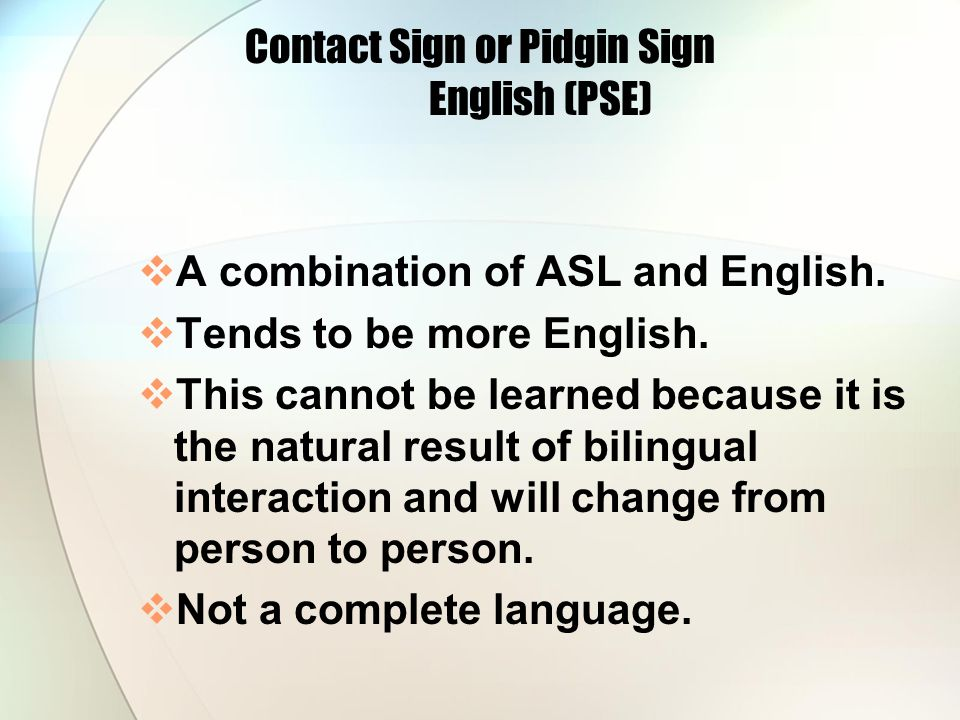 Contact Sign or Pidgin Sign English (PSE) A combination of ASL and English.