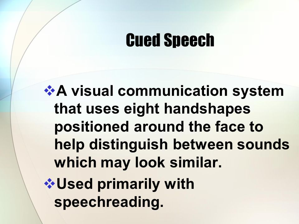 Cued Speech A visual communication system that uses eight handshapes positioned around the face to help distinguish between sounds which may look similar.