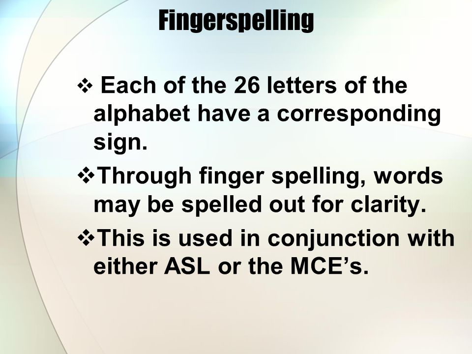 Fingerspelling Each of the 26 letters of the alphabet have a corresponding sign.