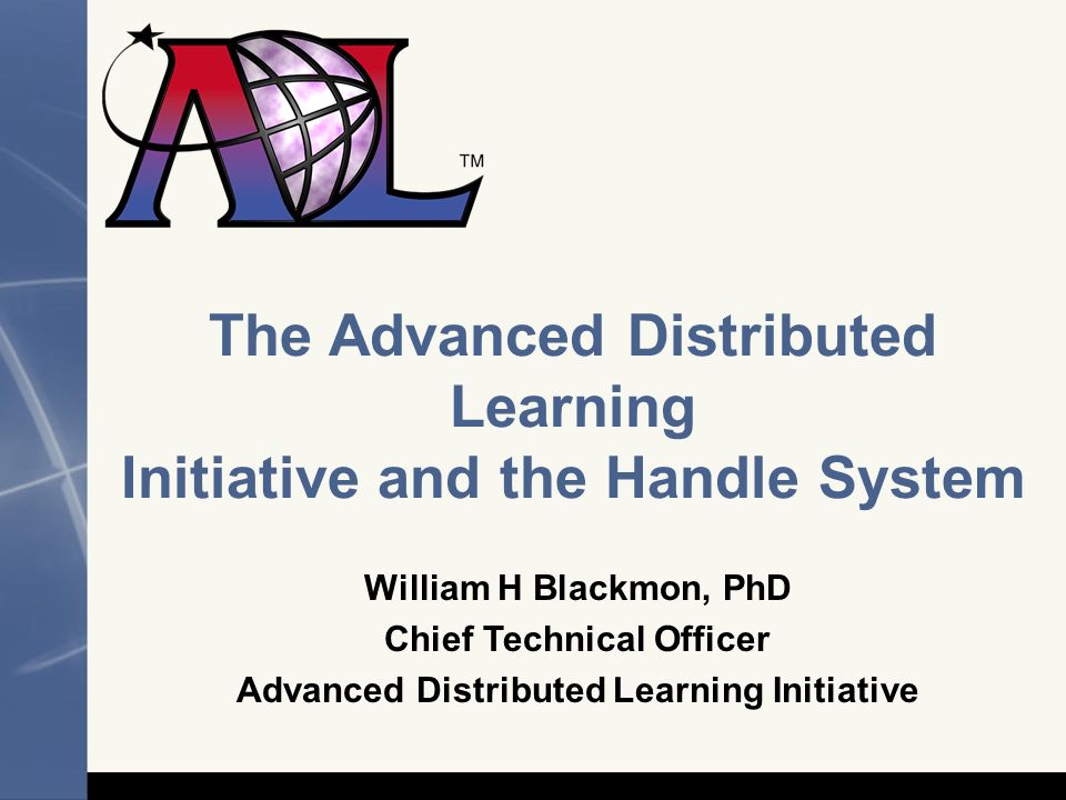The Advanced Distributed Learning Initiative and the Handle System William H Blackmon, PhD Chief Technical Officer Advanced Distributed Learning Initiative
