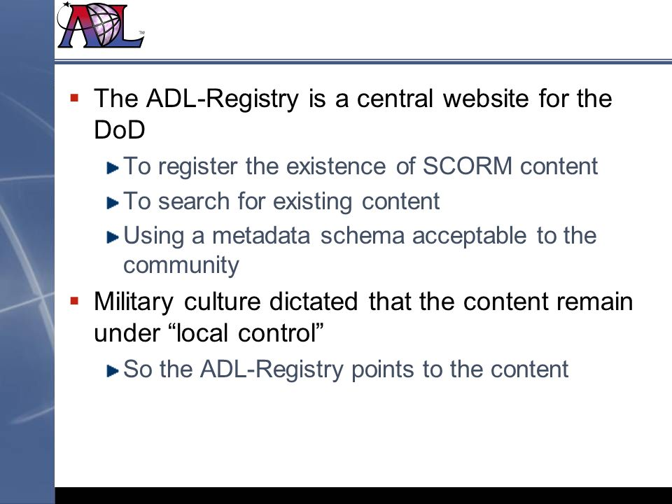 The ADL-Registry is a central website for the DoD To register the existence of SCORM content To search for existing content Using a metadata schema acceptable to the community Military culture dictated that the content remain under local control So the ADL-Registry points to the content