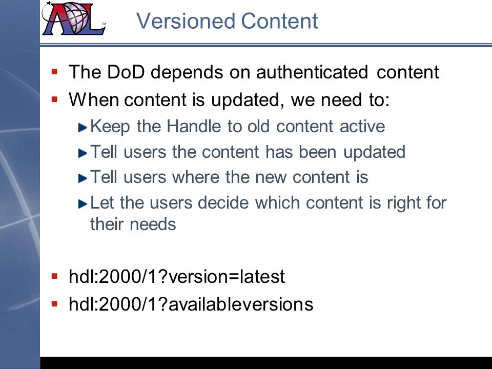 Versioned Content The DoD depends on authenticated content When content is updated, we need to: Keep the Handle to old content active Tell users the content has been updated Tell users where the new content is Let the users decide which content is right for their needs hdl:2000/1 version=latest hdl:2000/1 availableversions